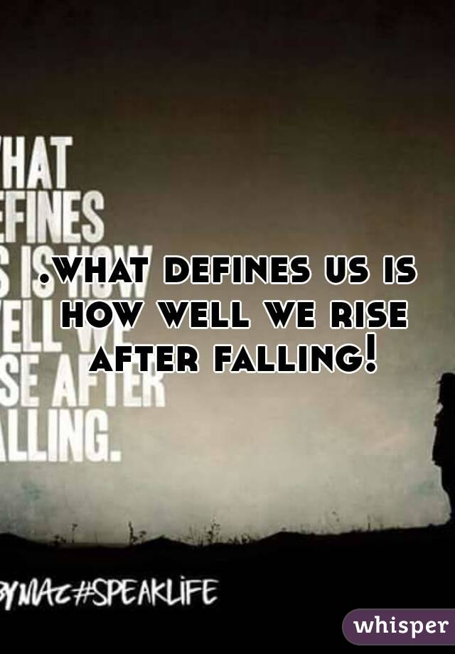 .what defines us is how well we rise after falling!
