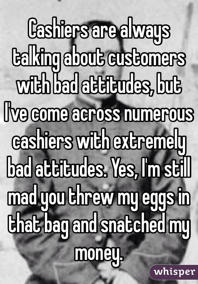 Cashiers are always talking about customers with bad attitudes, but I've come across numerous cashiers with extremely bad attitudes. Yes, I'm still mad you threw my eggs in that bag and snatched my money.