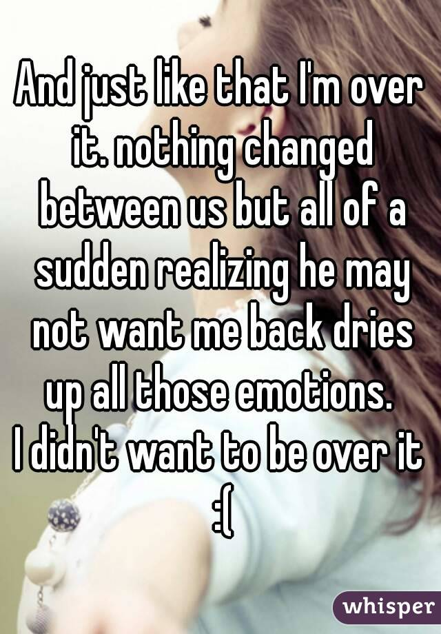 And just like that I'm over it. nothing changed between us but all of a sudden realizing he may not want me back dries up all those emotions.  I didn't want to be over it :(