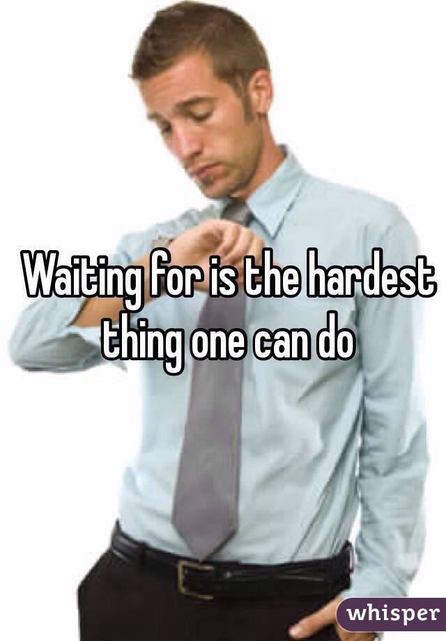 Waiting for is the hardest thing one can do