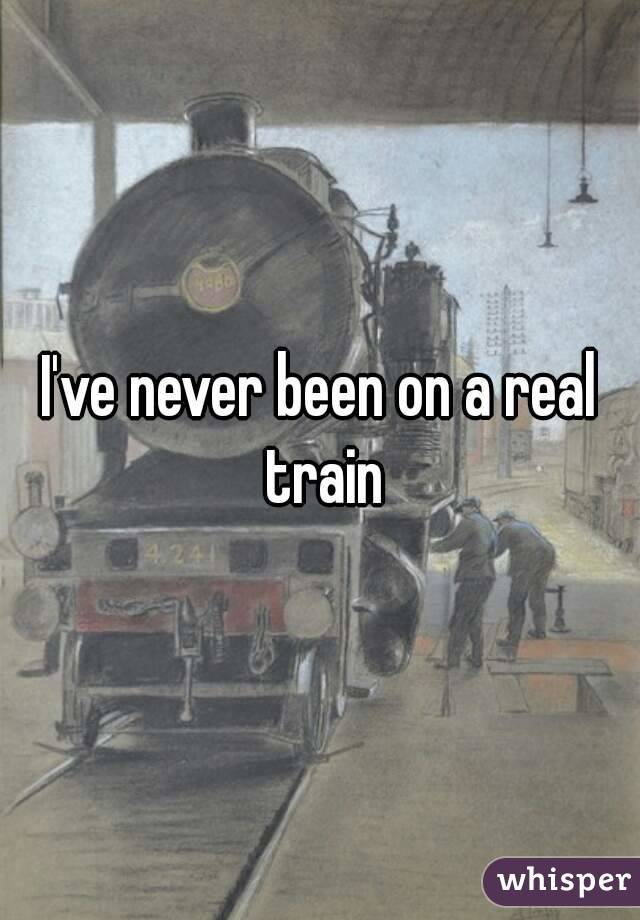 I've never been on a real train