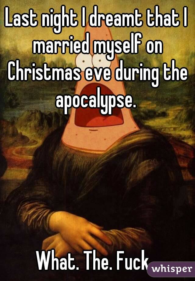 Last night I dreamt that I married myself on Christmas eve during the apocalypse.       What. The. Fuck.
