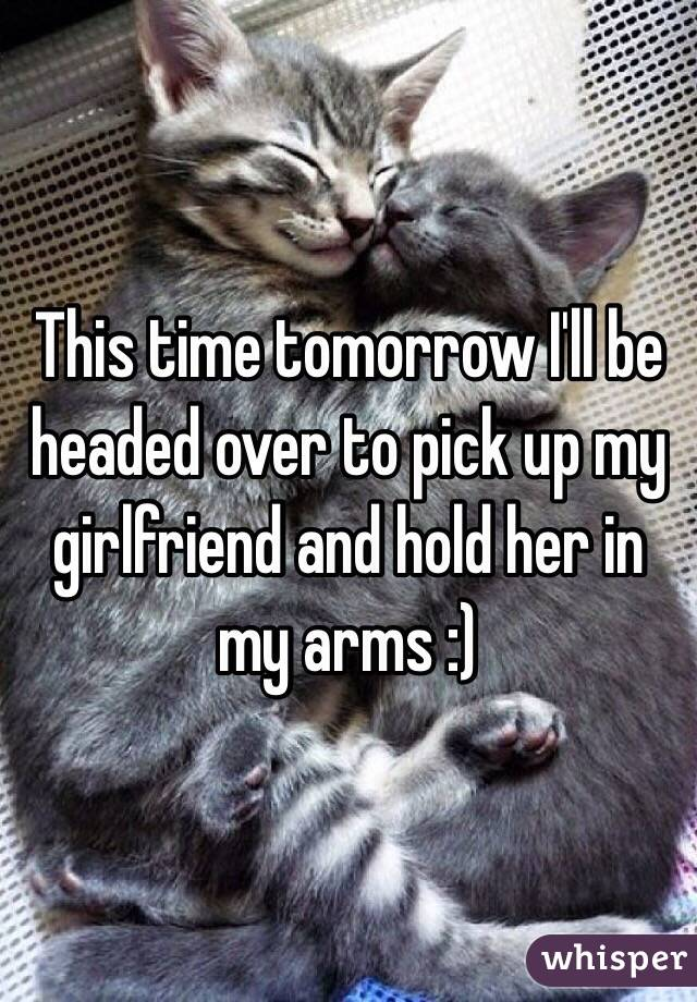 This time tomorrow I'll be headed over to pick up my girlfriend and hold her in my arms :)