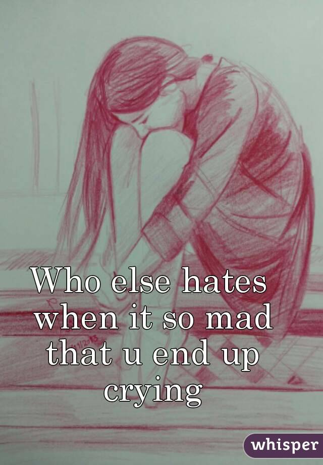 Who else hates when it so mad that u end up crying