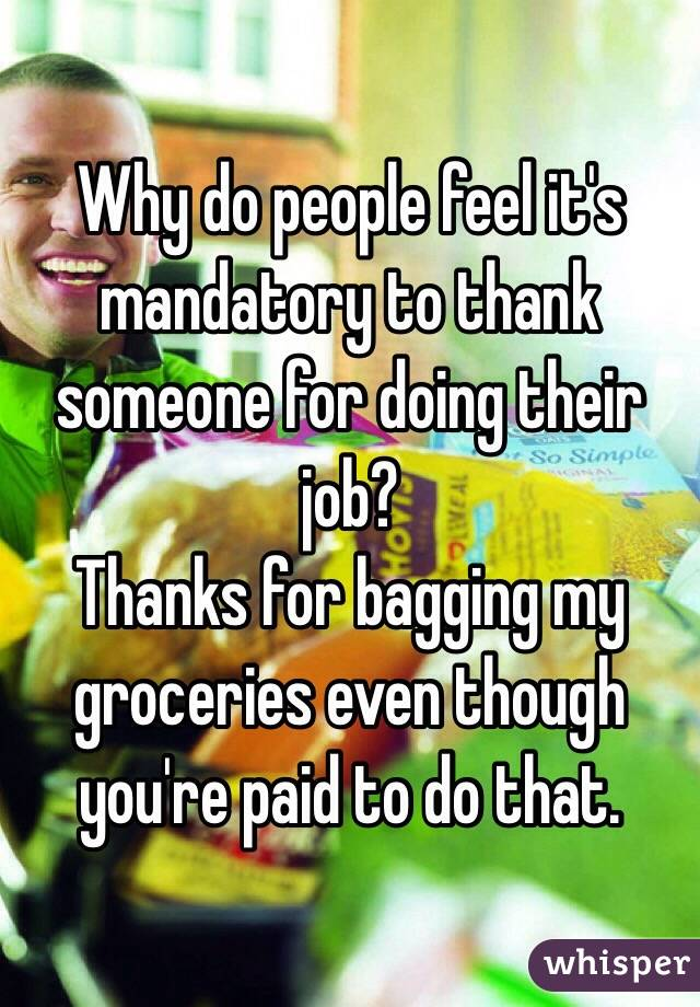 Why do people feel it's mandatory to thank someone for doing their job?  Thanks for bagging my groceries even though you're paid to do that.