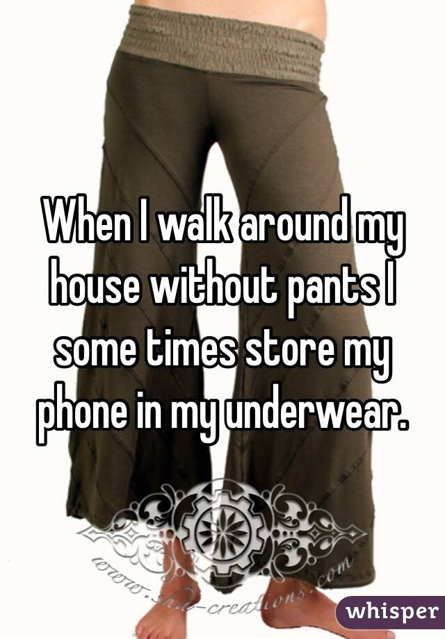 When I walk around my house without pants I some times store my phone in my underwear.