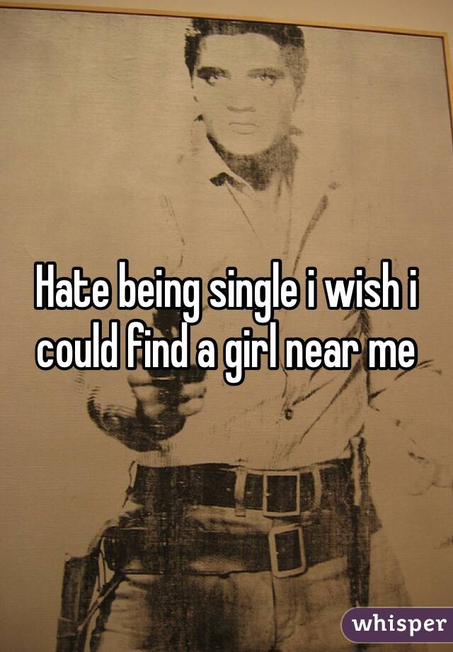 Hate being single i wish i could find a girl near me