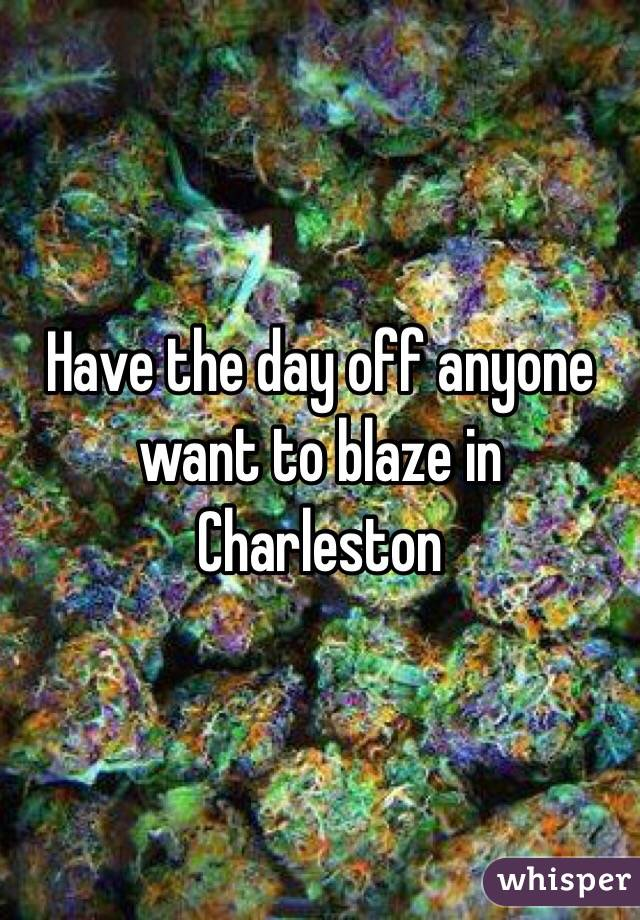 Have the day off anyone want to blaze in Charleston