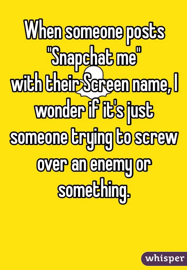 """When someone posts  """"Snapchat me""""  with their Screen name, I wonder if it's just someone trying to screw over an enemy or something."""