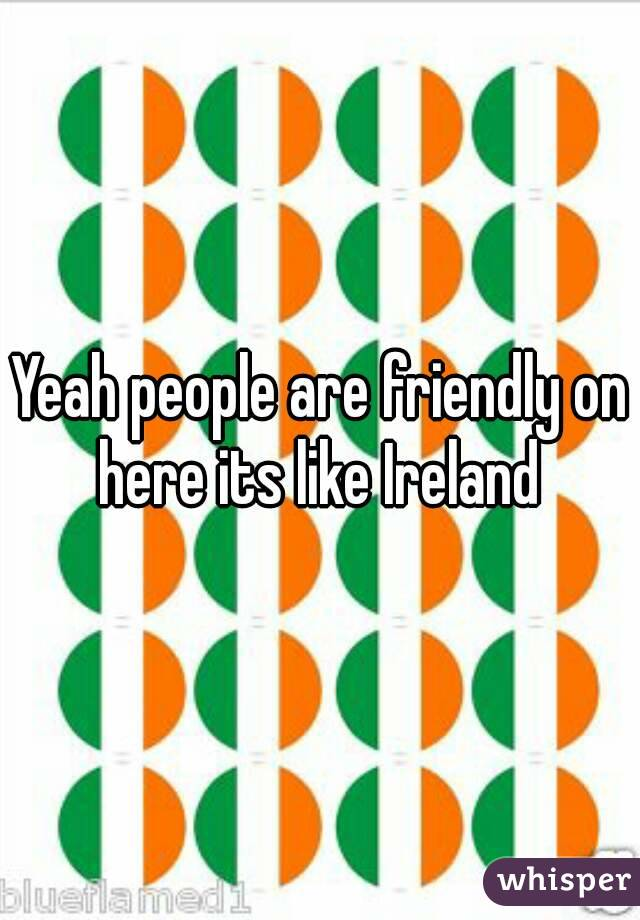 Yeah people are friendly on here its like Ireland