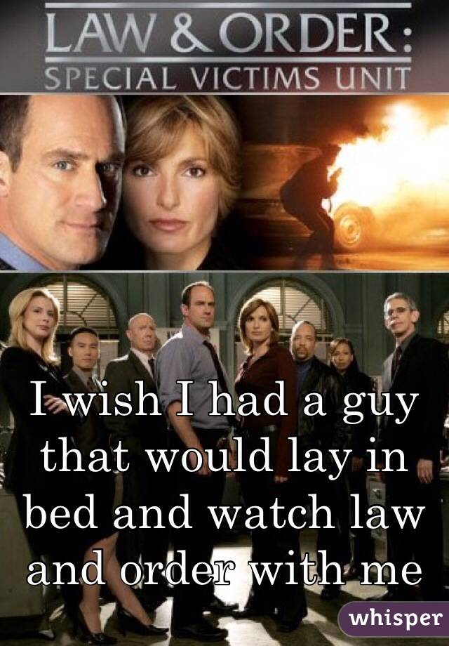 I wish I had a guy that would lay in bed and watch law and order with me