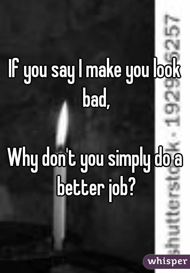 If you say I make you look bad,  Why don't you simply do a better job?