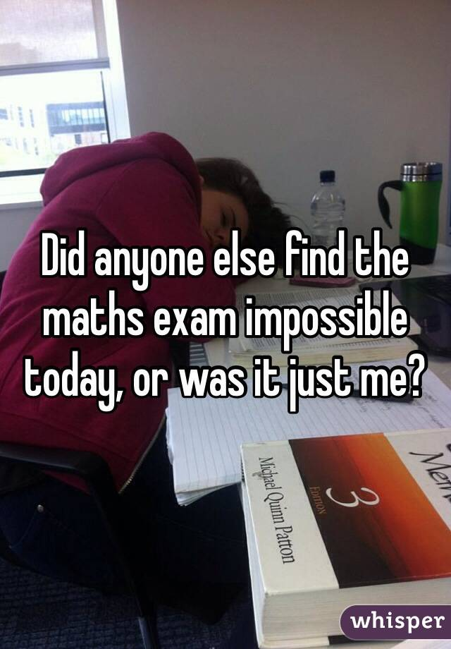 Did anyone else find the maths exam impossible today, or was it just me?