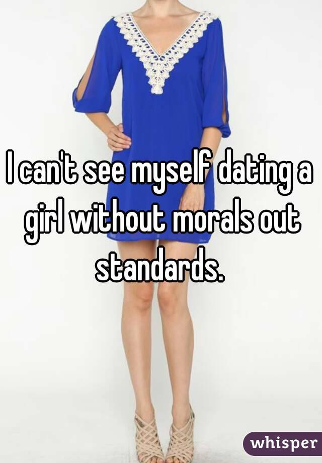 I can't see myself dating a girl without morals out standards.