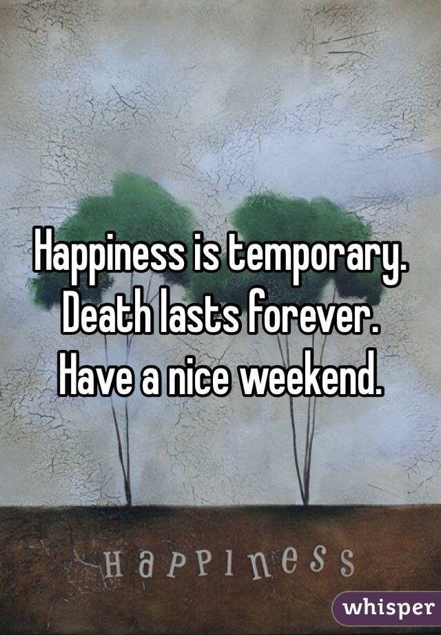 Happiness is temporary. Death lasts forever.  Have a nice weekend.