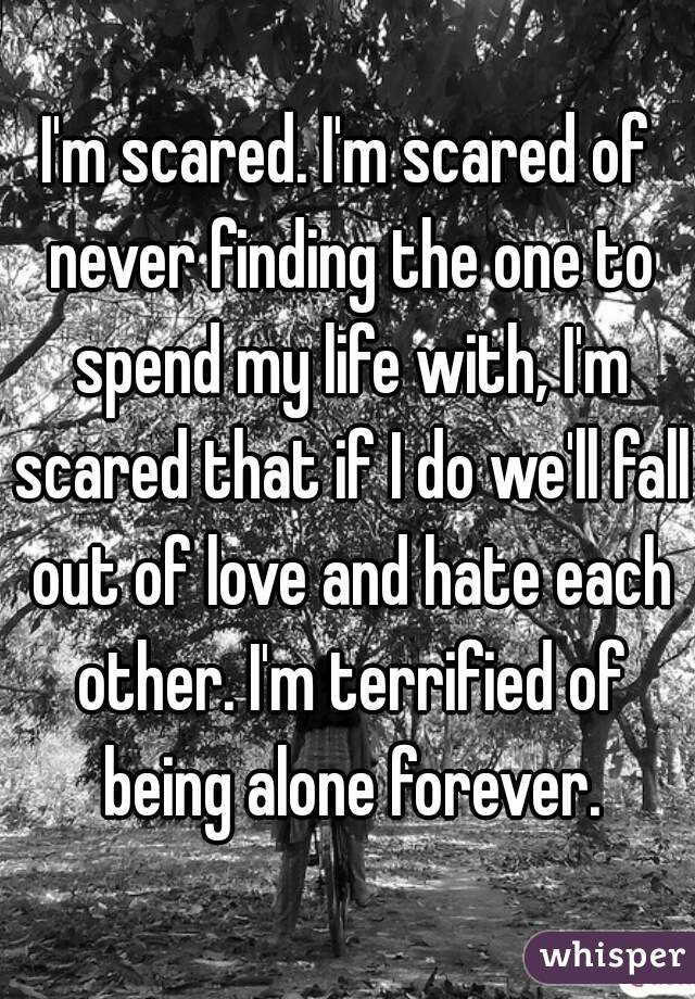 I'm scared. I'm scared of never finding the one to spend my life with, I'm scared that if I do we'll fall out of love and hate each other. I'm terrified of being alone forever.