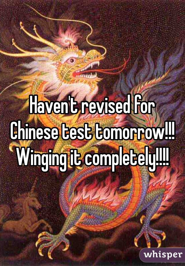 Haven't revised for Chinese test tomorrow!!! Winging it completely!!!!