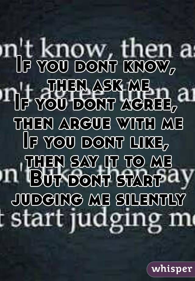 If you dont know, then ask me If you dont agree, then argue with me If you dont like, then say it to me But dont start judging me silently