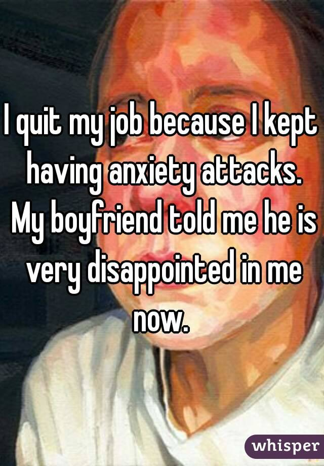 I quit my job because I kept having anxiety attacks. My boyfriend told me he is very disappointed in me now.