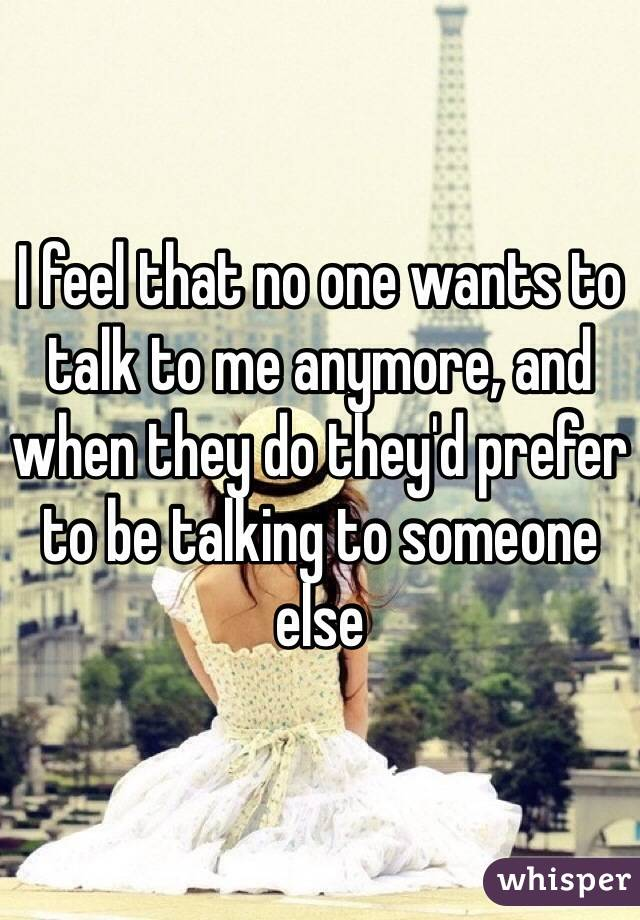 I feel that no one wants to talk to me anymore, and when they do they'd prefer to be talking to someone else