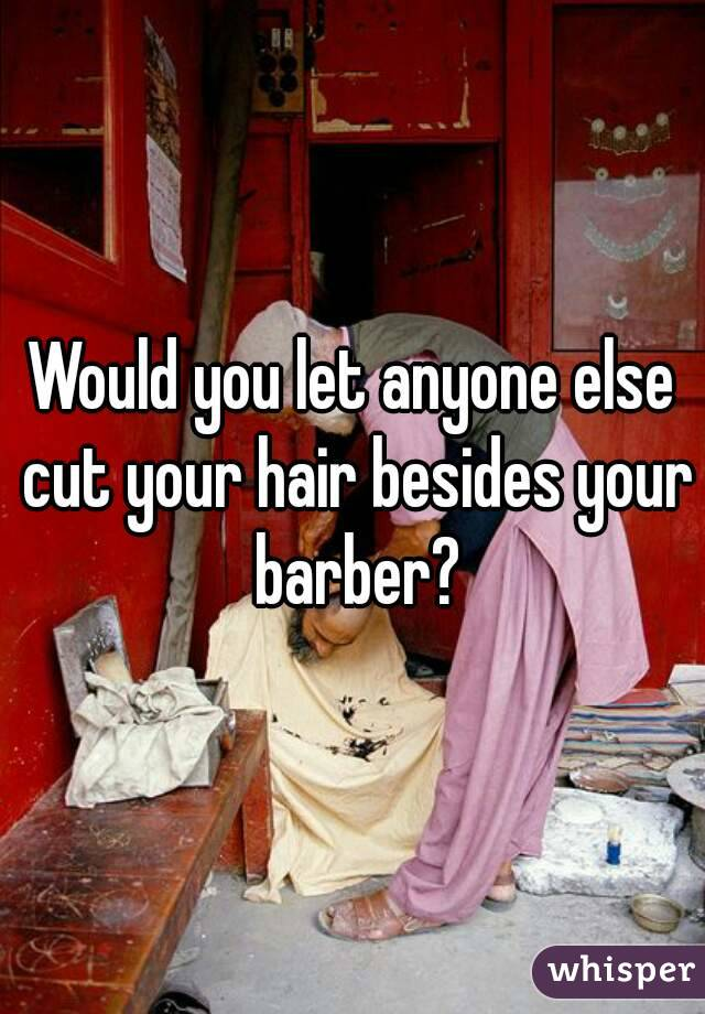 Would you let anyone else cut your hair besides your barber?