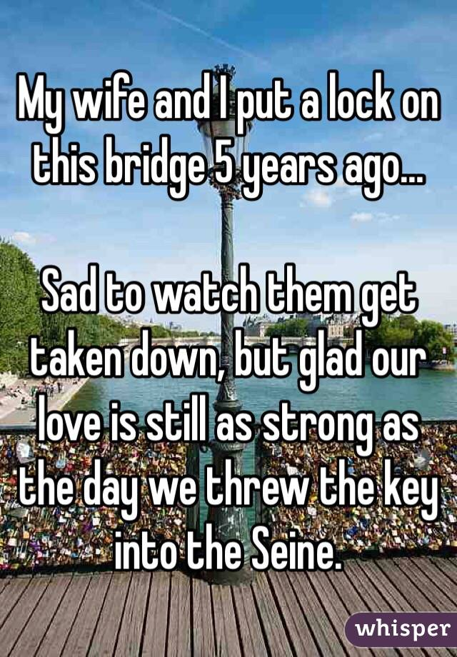 My wife and I put a lock on this bridge 5 years ago...  Sad to watch them get taken down, but glad our love is still as strong as the day we threw the key into the Seine.
