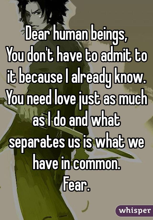 Dear human beings, You don't have to admit to it because I already know. You need love just as much as I do and what separates us is what we have in common. Fear.