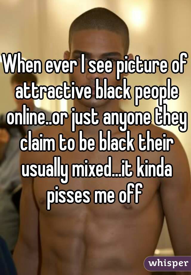 When ever I see picture of attractive black people online..or just anyone they claim to be black their usually mixed...it kinda pisses me off
