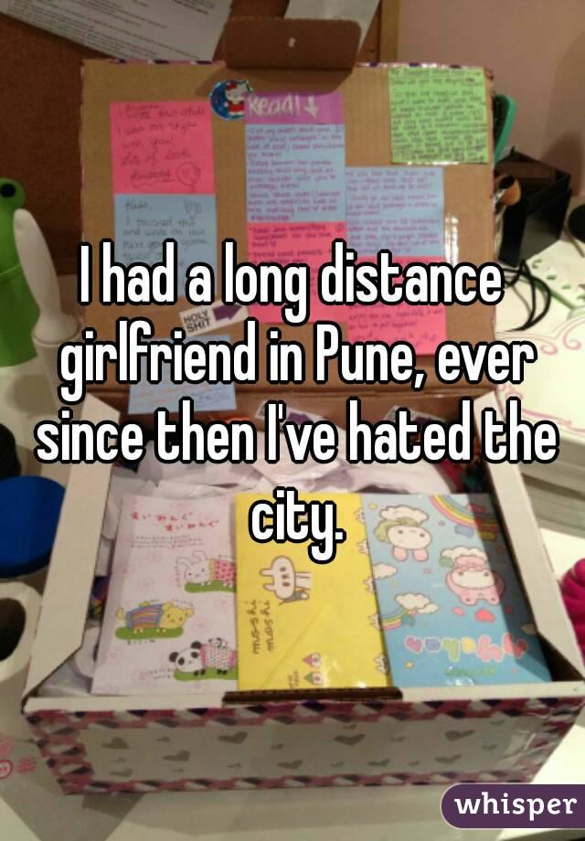 I had a long distance girlfriend in Pune, ever since then I've hated the city.