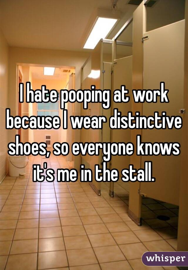 I hate pooping at work because I wear distinctive shoes, so everyone knows it's me in the stall.