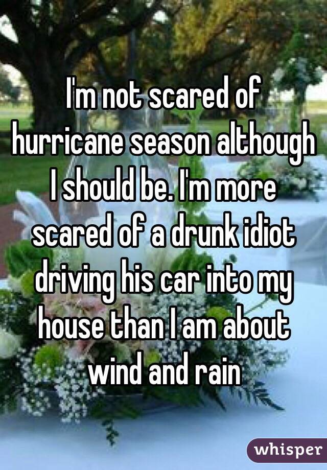 I'm not scared of hurricane season although I should be. I'm more scared of a drunk idiot driving his car into my house than I am about wind and rain