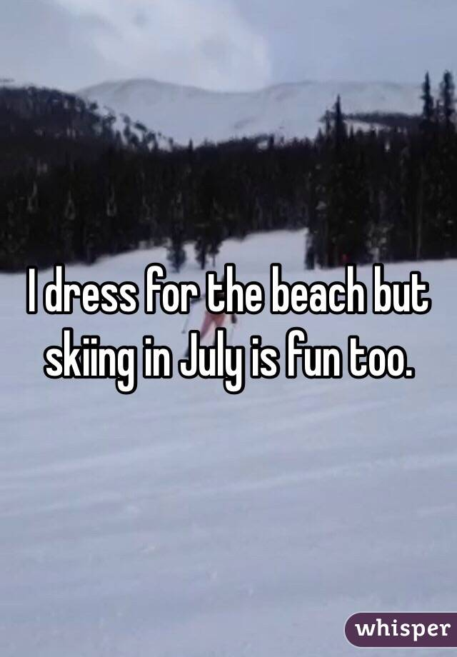 I dress for the beach but skiing in July is fun too.