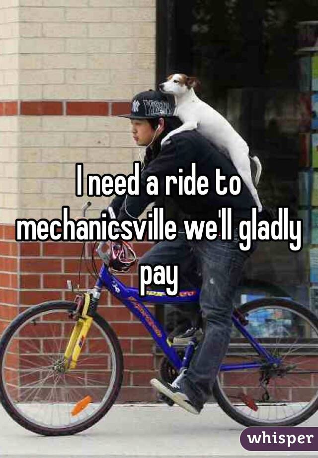 I need a ride to mechanicsville we'll gladly pay