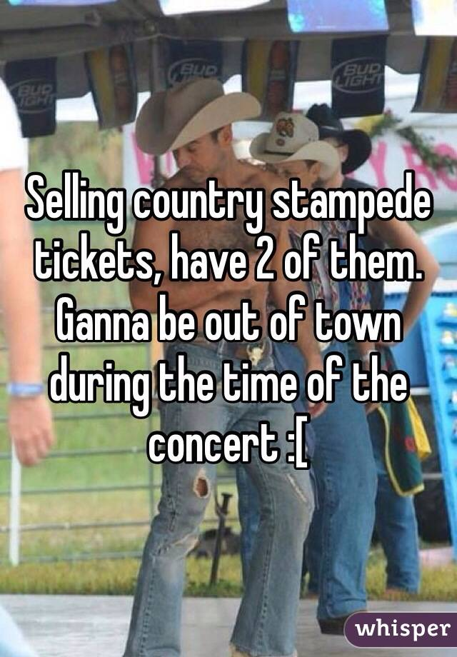 Selling country stampede tickets, have 2 of them. Ganna be out of town during the time of the concert :[