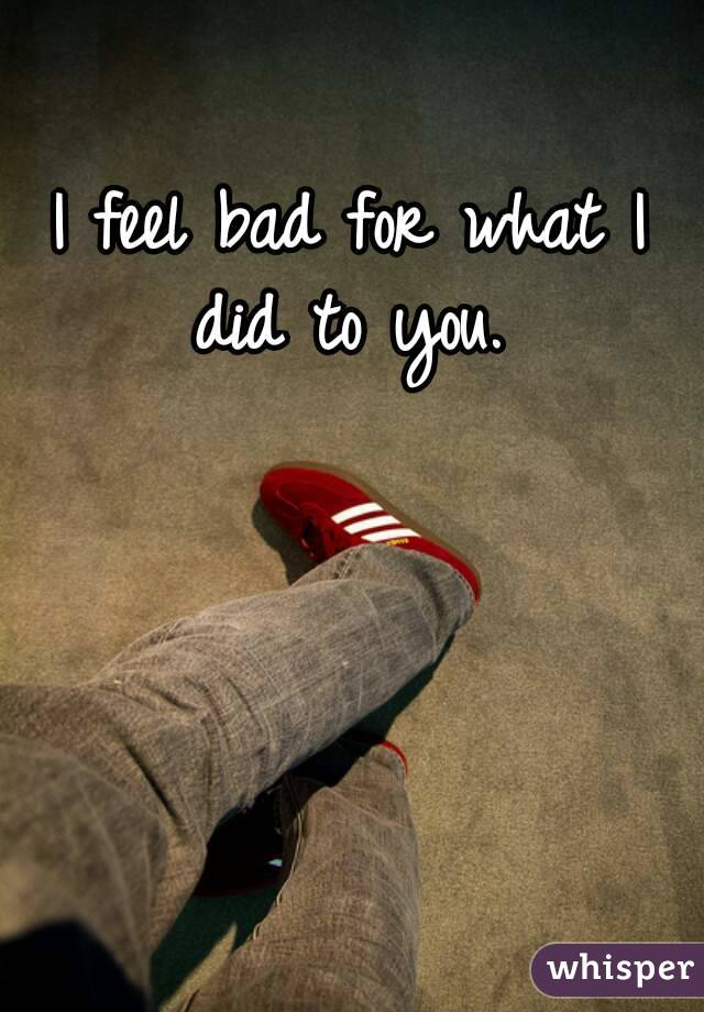I feel bad for what I did to you.