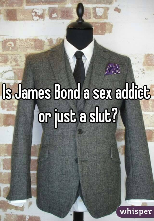 Is James Bond a sex addict or just a slut?