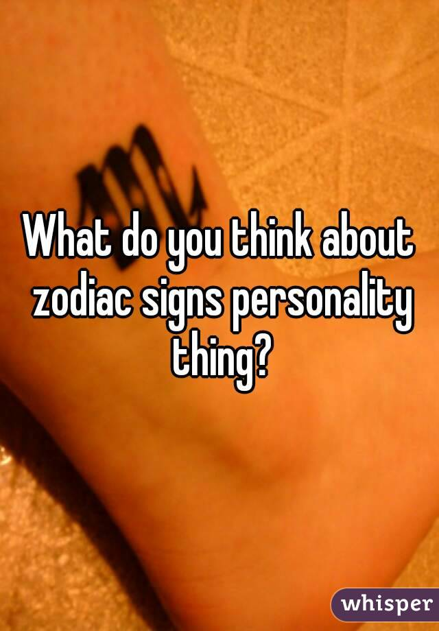 What do you think about zodiac signs personality thing?