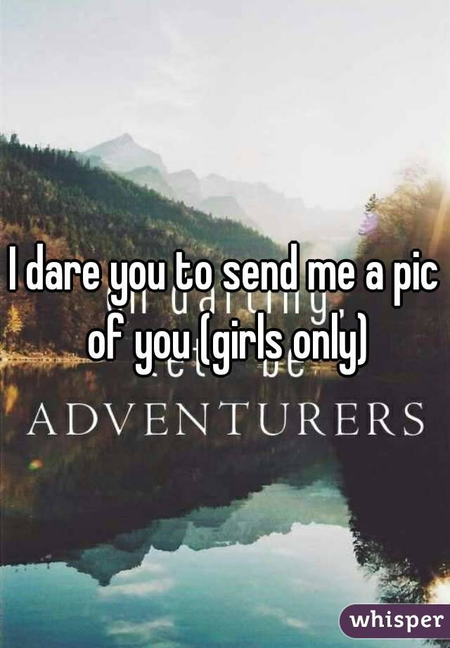 I dare you to send me a pic of you (girls only)