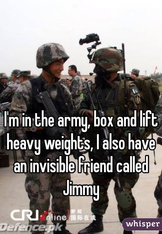 I'm in the army, box and lift heavy weights, I also have an invisible friend called Jimmy