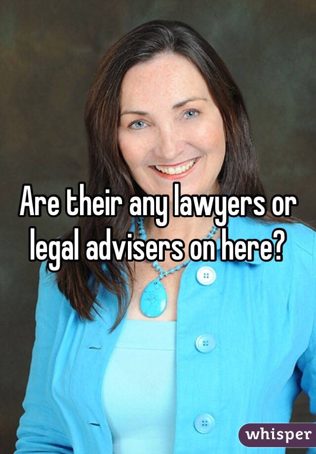 Are their any lawyers or legal advisers on here?
