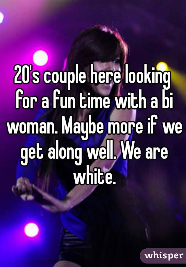 20's couple here looking for a fun time with a bi woman. Maybe more if we get along well. We are white.