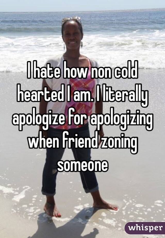 I hate how non cold hearted I am. I literally apologize for apologizing when friend zoning someone