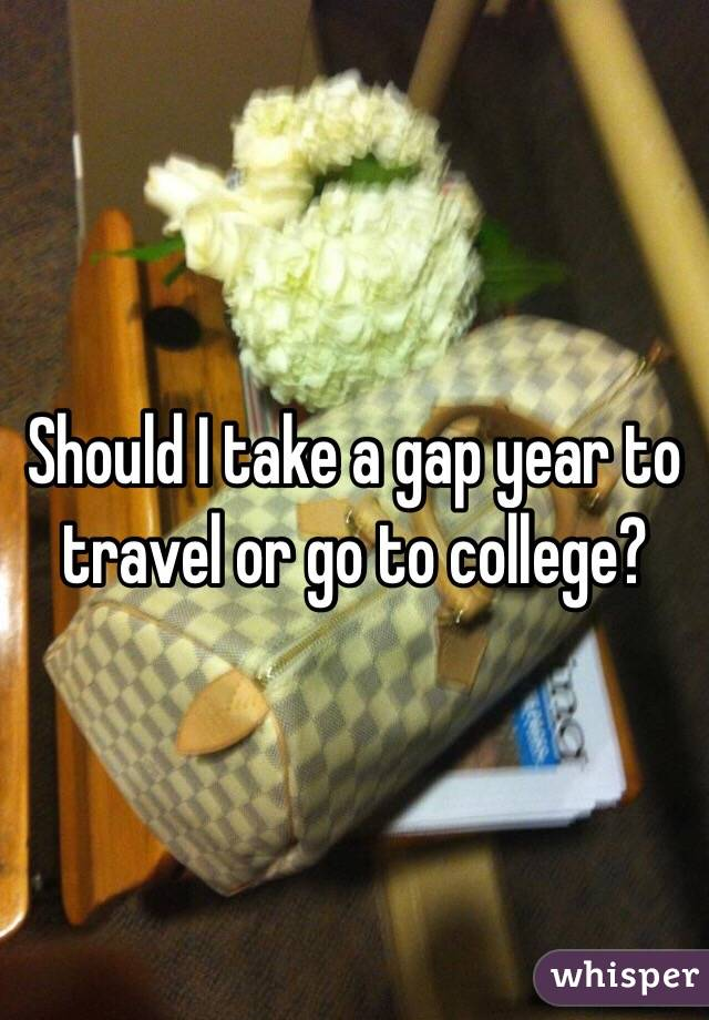 Should I take a gap year to travel or go to college?