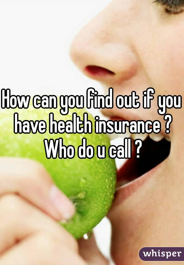 How can you find out if you have health insurance ? Who do u call ?
