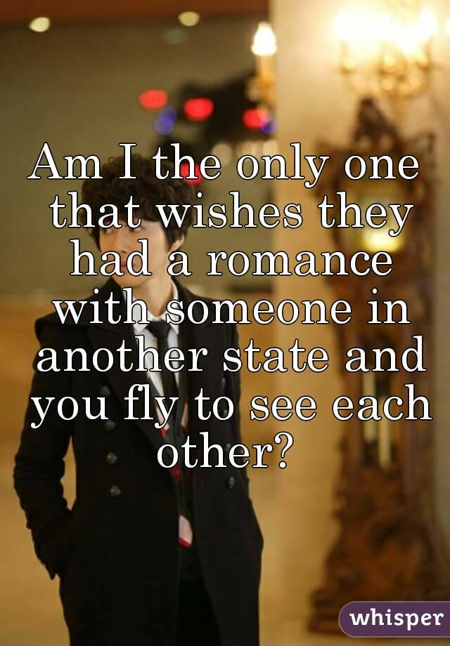 Am I the only one that wishes they had a romance with someone in another state and you fly to see each other?
