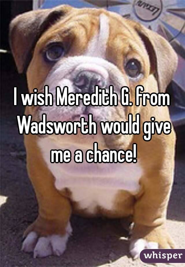I wish Meredith G. from Wadsworth would give me a chance!