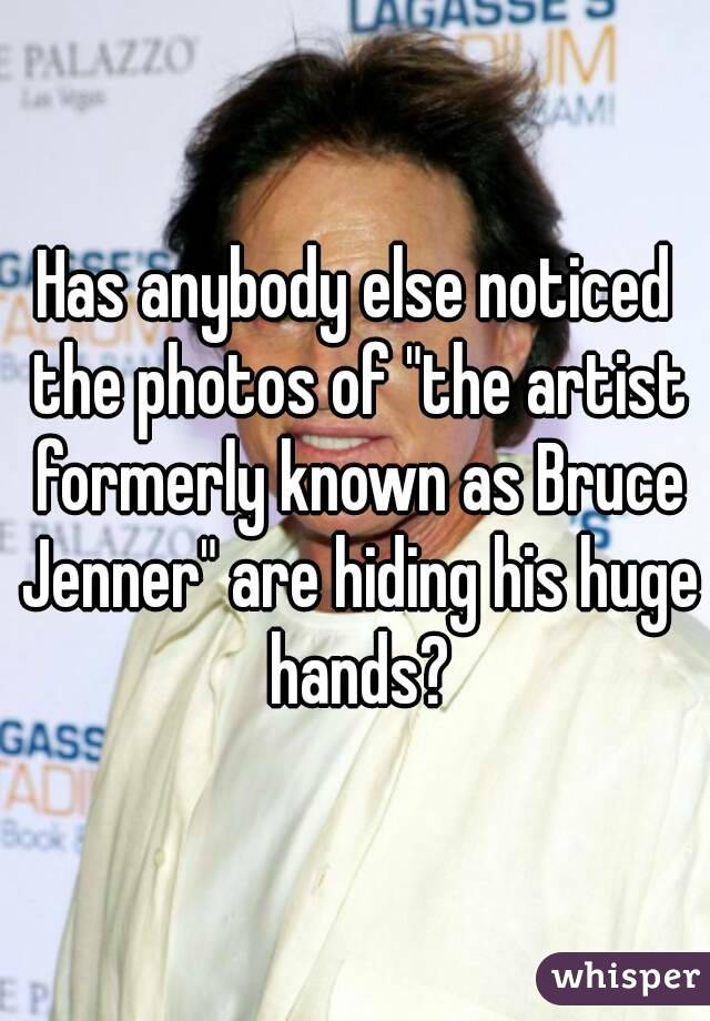 """Has anybody else noticed the photos of """"the artist formerly known as Bruce Jenner"""" are hiding his huge hands?"""