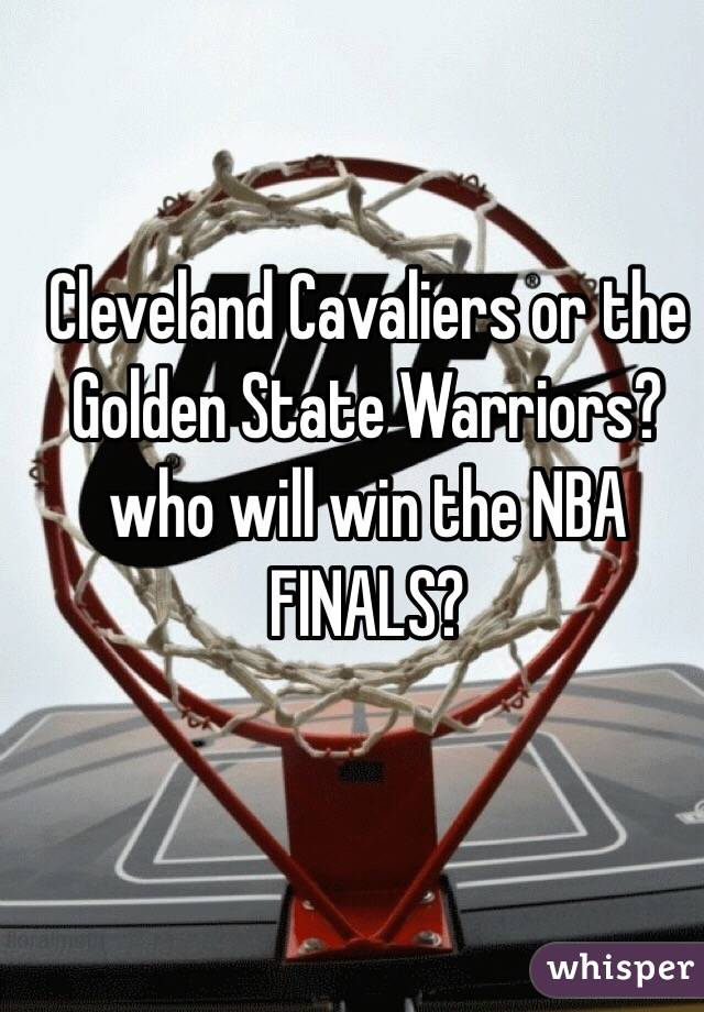 Cleveland Cavaliers or the Golden State Warriors? who will win the NBA FINALS?