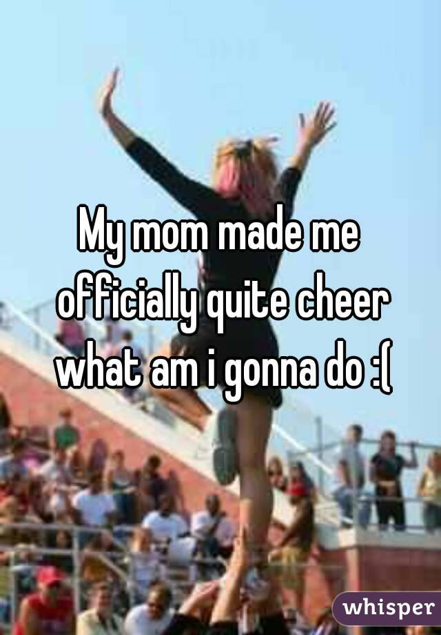 My mom made me officially quite cheer what am i gonna do :(