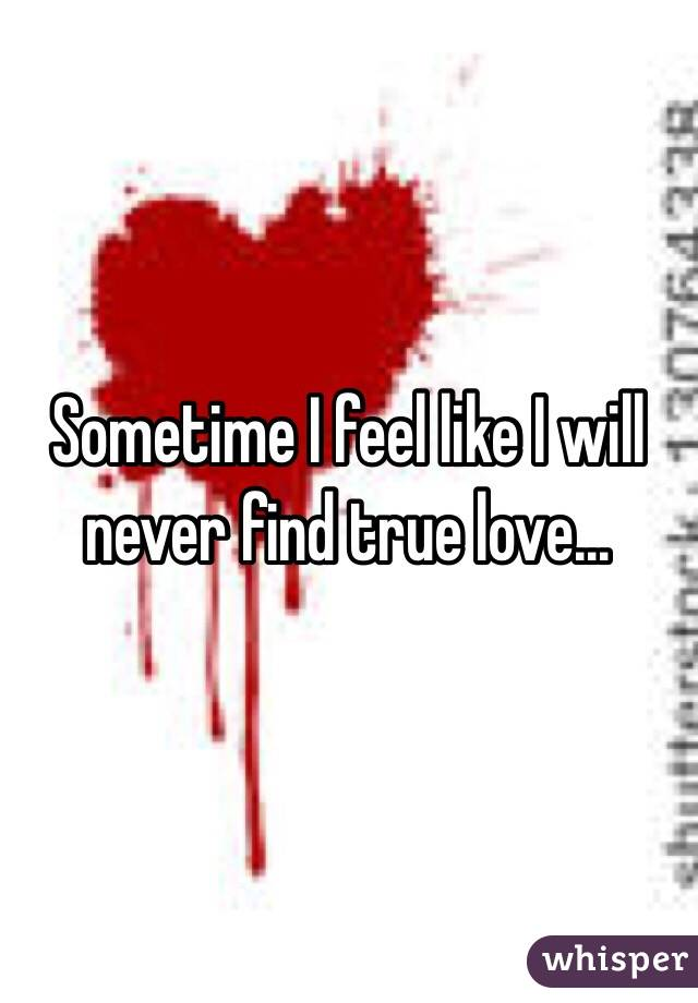 Sometime I feel like I will never find true love...